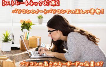 【ストレートネック対策】パソコンやノートパソコンでの正しい姿勢!パソコンの高さやキーボードの位置は?