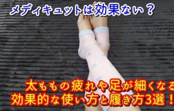 メディキュットは効果ない?太ももの疲れや足が細くなる効果的な使い方と履き方3選!