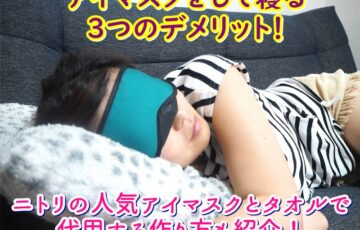 アイマスクをして寝る3つのデメリット!ニトリの人気アイマスクとタオルで代用する作り方も紹介!